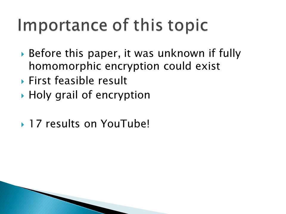  Before this paper, it was unknown if fully homomorphic encryption could exist  First feasible result  Holy grail of encryption  17 results on YouTube!