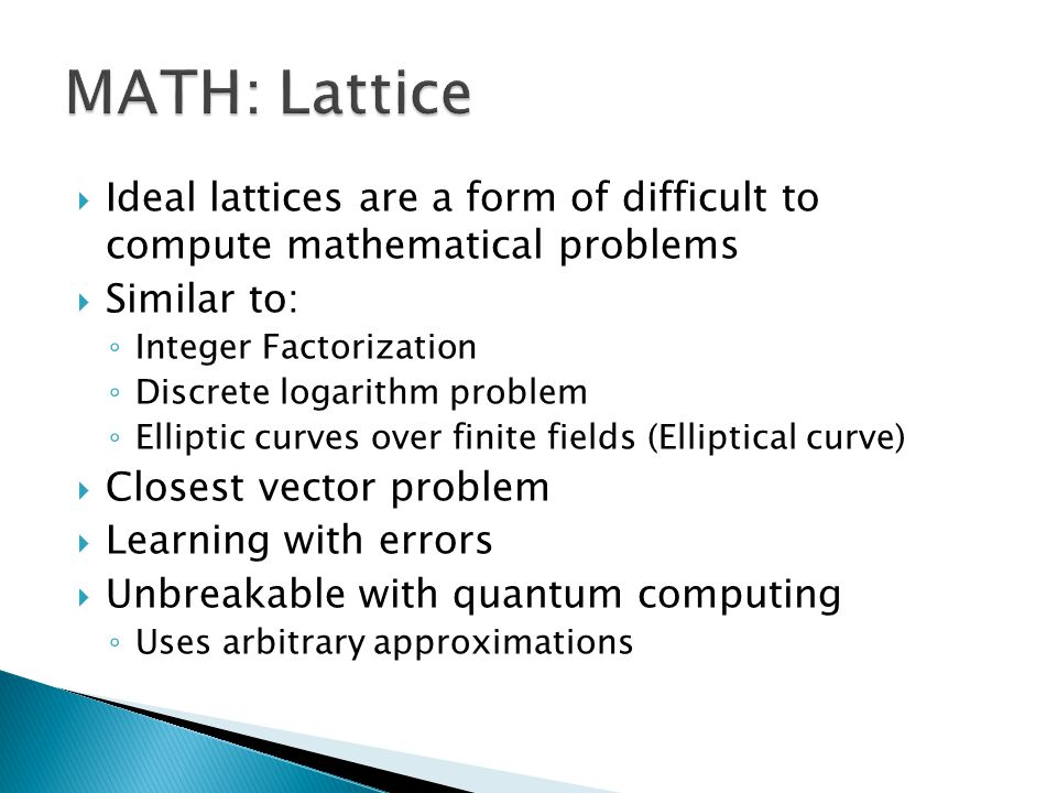  Ideal lattices are a form of difficult to compute mathematical problems  Similar to: ◦ Integer Factorization ◦ Discrete logarithm problem ◦ Elliptic curves over finite fields (Elliptical curve)  Closest vector problem  Learning with errors  Unbreakable with quantum computing ◦ Uses arbitrary approximations