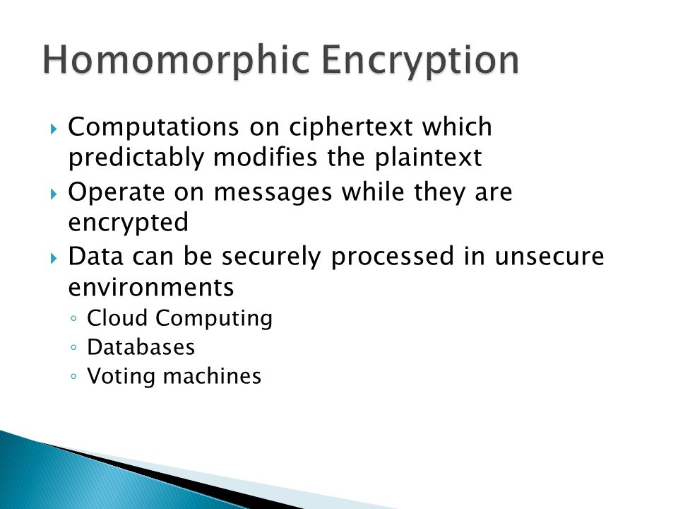  Computations on ciphertext which predictably modifies the plaintext  Operate on messages while they are encrypted  Data can be securely processed in unsecure environments ◦ Cloud Computing ◦ Databases ◦ Voting machines