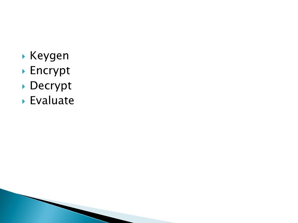  Evaluate(pk,C, Encrypt(pk,m1),..., Encrypt(pk,mt)) = Encrypt(pk,C(m1,..., mt))  Steps ◦ Create a general bootstrapping result ◦ Initial construction using ideal lattices ◦ Squash the decryption circuit to permit bootstrapping