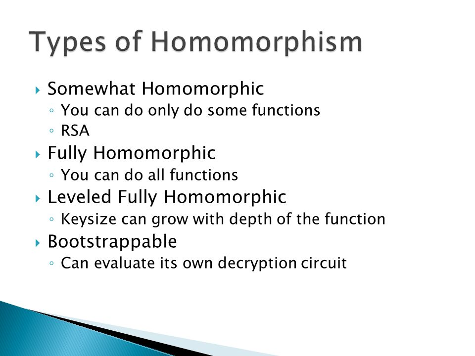  Somewhat Homomorphic ◦ You can do only do some functions ◦ RSA  Fully Homomorphic ◦ You can do all functions  Leveled Fully Homomorphic ◦ Keysize can grow with depth of the function  Bootstrappable ◦ Can evaluate its own decryption circuit