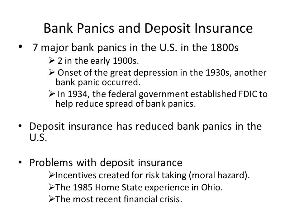 Bank Panics and Deposit Insurance 7 major bank panics in the U.S. in the 1800s  2 in the early 1900s.  Onset of the great depression in the 1930s, a