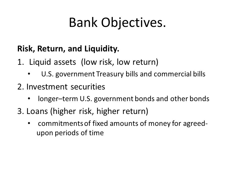 Bank Objectives. Risk, Return, and Liquidity. 1.Liquid assets (low risk, low return) U.S. government Treasury bills and commercial bills 2. Investment