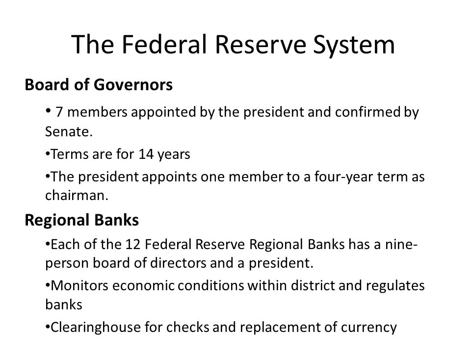 The Federal Reserve System Board of Governors 7 members appointed by the president and confirmed by Senate. Terms are for 14 years The president appoi