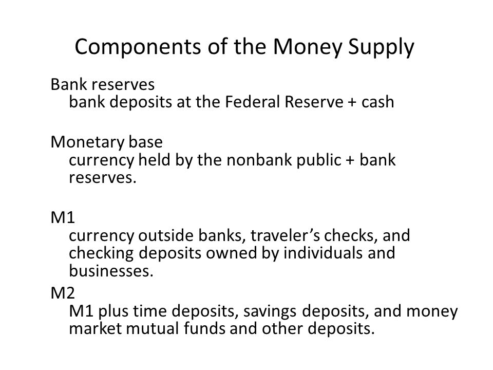 Components of the Money Supply Bank reserves bank deposits at the Federal Reserve + cash Monetary base currency held by the nonbank public + bank rese