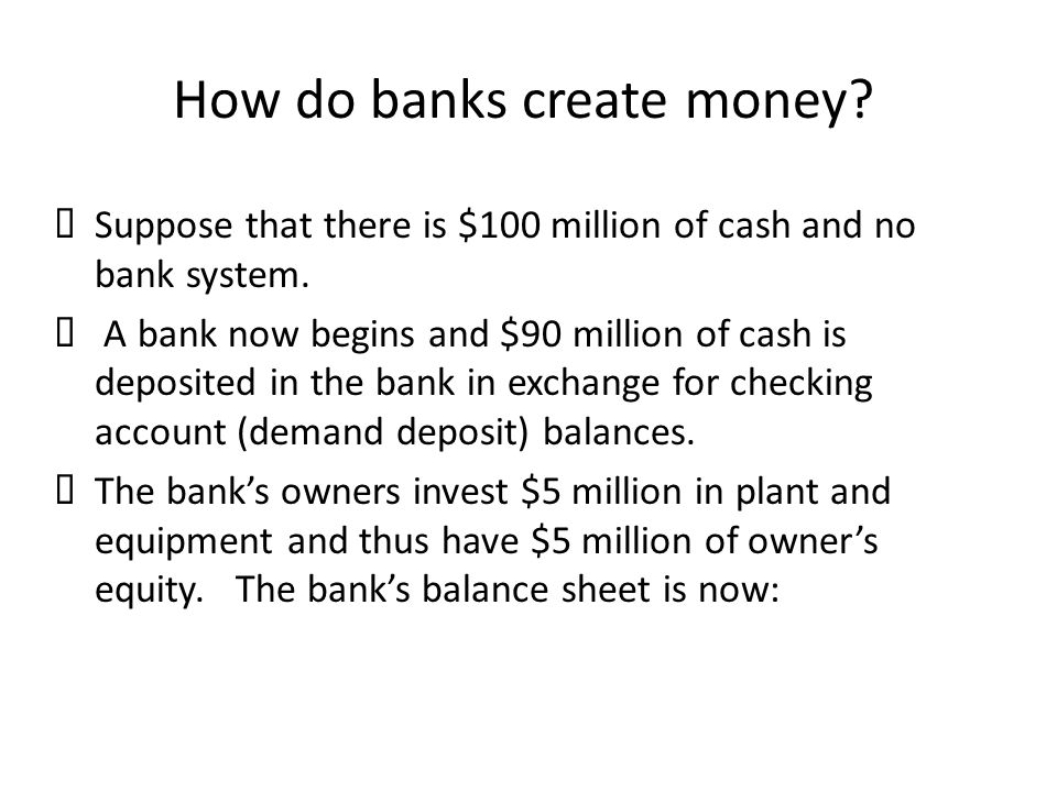 How do banks create money?  Suppose that there is $100 million of cash and no bank system.  A bank now begins and $90 million of cash is deposited i