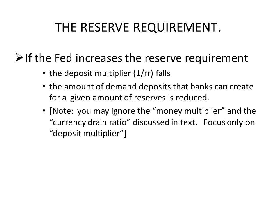 THE RESERVE REQUIREMENT.  If the Fed increases the reserve requirement the deposit multiplier (1/rr) falls the amount of demand deposits that banks c