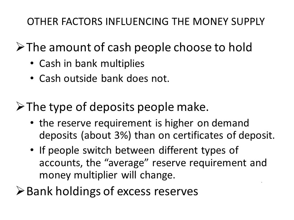 OTHER FACTORS INFLUENCING THE MONEY SUPPLY  The amount of cash people choose to hold Cash in bank multiplies Cash outside bank does not.  The type o