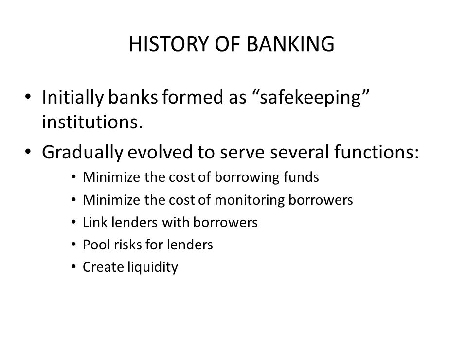 "HISTORY OF BANKING Initially banks formed as ""safekeeping"" institutions. Gradually evolved to serve several functions: Minimize the cost of borrowing"