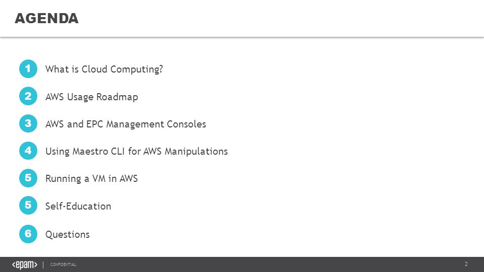 13 CONFIDENTIAL MANIPULATING AWS-BASED RESOURCES Manipulating resources in EPC and AWS regions is similar and differs only by region name parameter: or2run –p project –r EPAM-region –s shape -i image Run a VM in AWS regions: Run a VM in EPC regions: or2run –p project –r AWS-region –s shape -i image