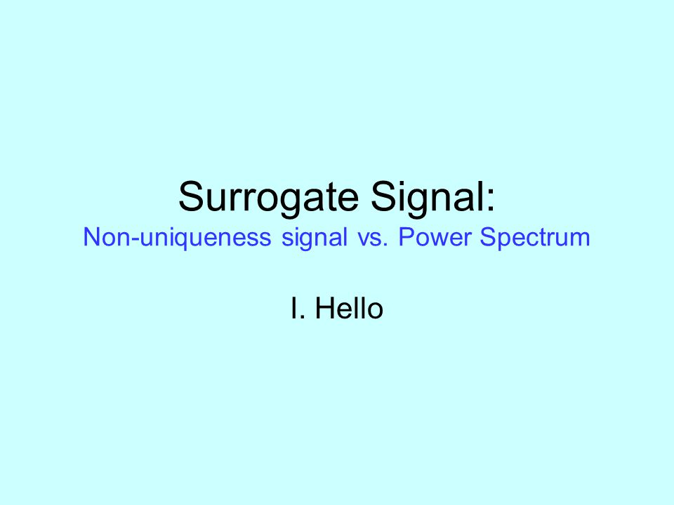 Surrogate Signal: Non-uniqueness signal vs. Power Spectrum I. Hello