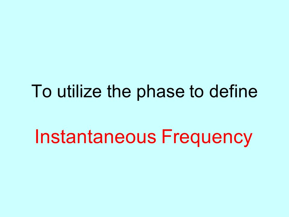 To utilize the phase to define Instantaneous Frequency