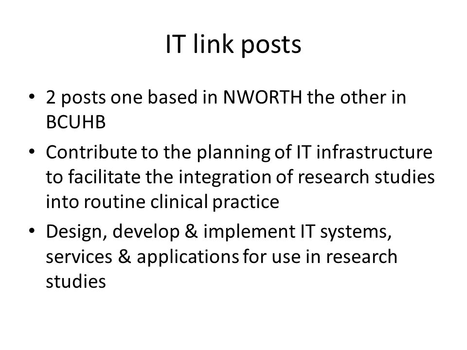 IT link posts 2 posts one based in NWORTH the other in BCUHB Contribute to the planning of IT infrastructure to facilitate the integration of research