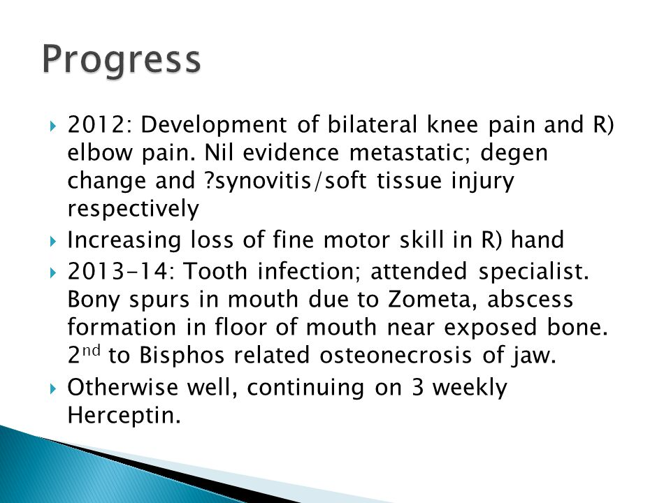  2012: Development of bilateral knee pain and R) elbow pain. Nil evidence metastatic; degen change and ?synovitis/soft tissue injury respectively  I