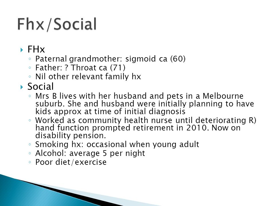 FHx ◦ Paternal grandmother: sigmoid ca (60) ◦ Father: ? Throat ca (71) ◦ Nil other relevant family hx  Social ◦ Mrs B lives with her husband and pe
