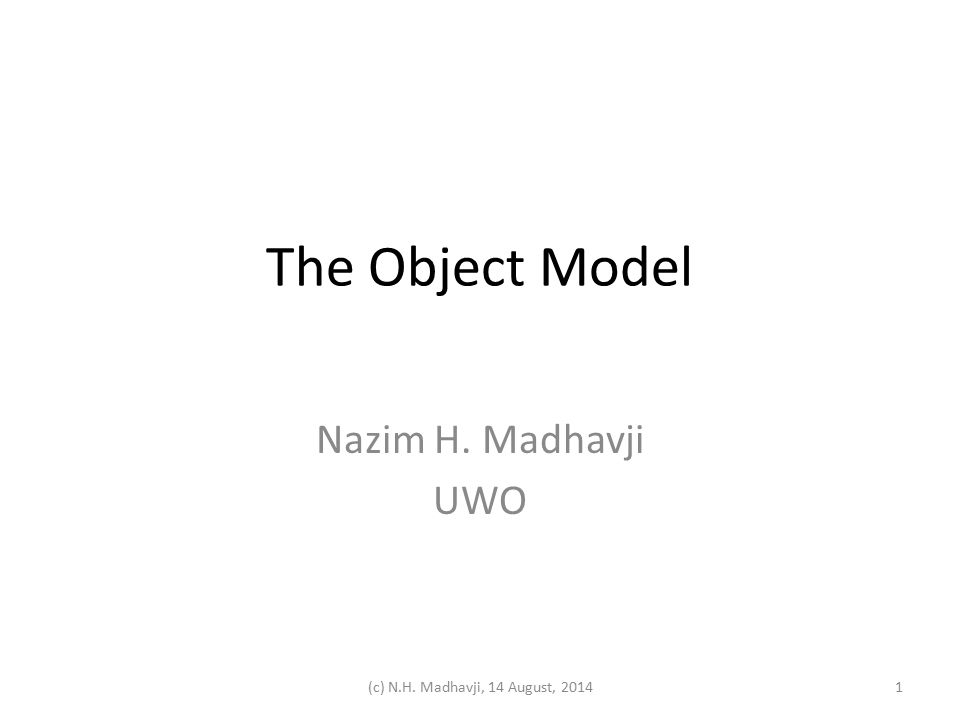 The Object Model Nazim H. Madhavji UWO 1(c) N.H. Madhavji, 14 August, 2014
