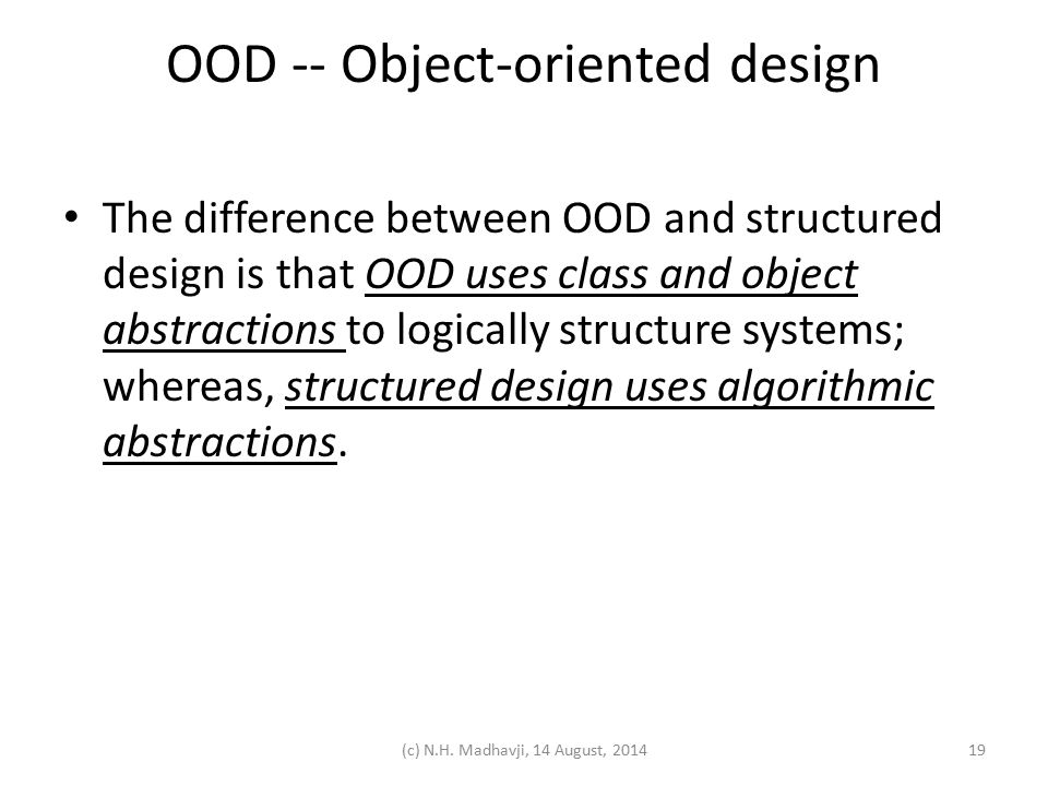 OOD -- Object-oriented design The difference between OOD and structured design is that OOD uses class and object abstractions to logically structure systems; whereas, structured design uses algorithmic abstractions.