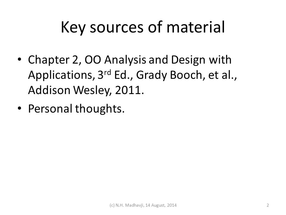 Key sources of material Chapter 2, OO Analysis and Design with Applications, 3 rd Ed., Grady Booch, et al., Addison Wesley, 2011. Personal thoughts. 2