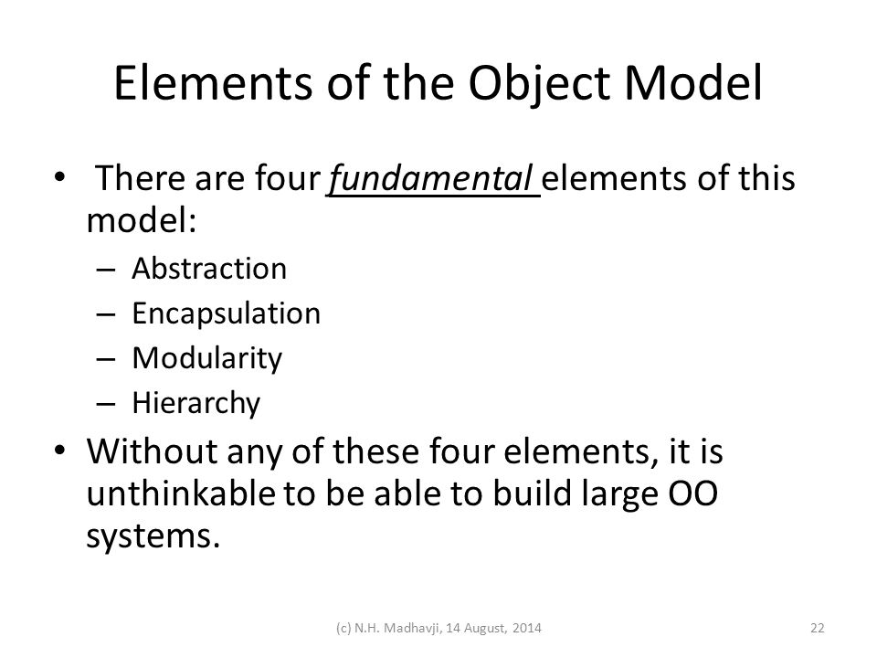Elements of the Object Model There are four fundamental elements of this model: – Abstraction – Encapsulation – Modularity – Hierarchy Without any of