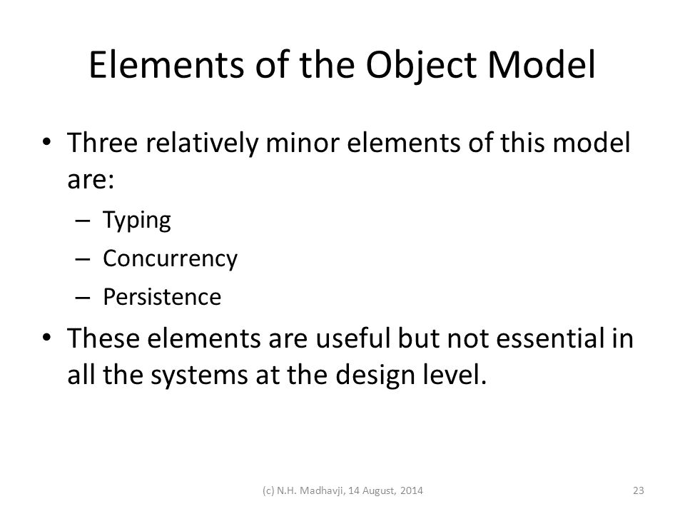 Elements of the Object Model Three relatively minor elements of this model are: – Typing – Concurrency – Persistence These elements are useful but not