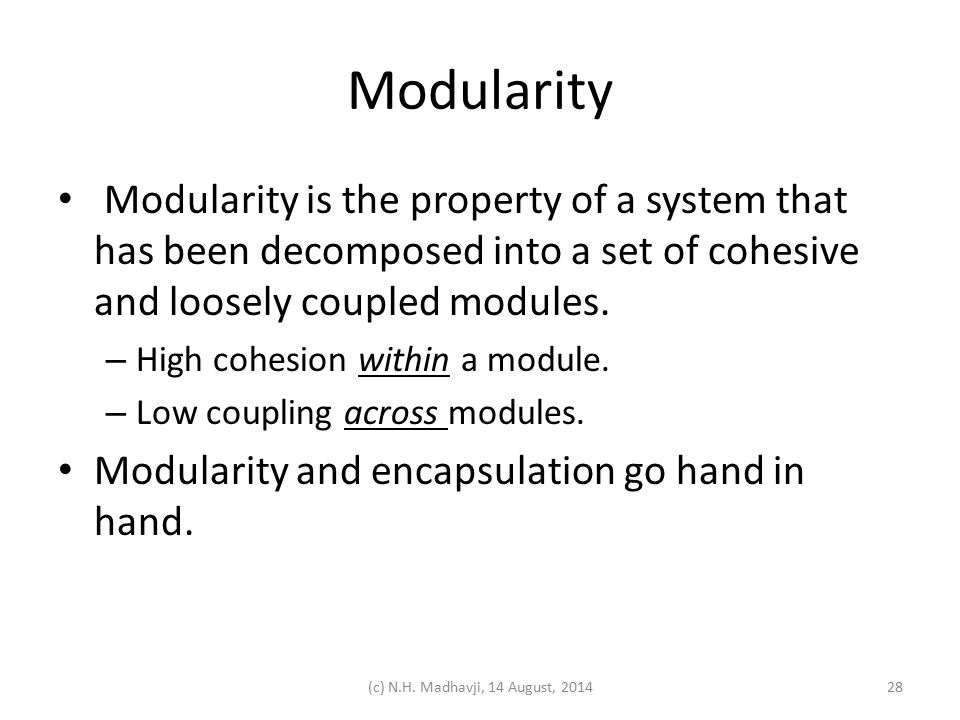 Modularity Modularity is the property of a system that has been decomposed into a set of cohesive and loosely coupled modules. – High cohesion within