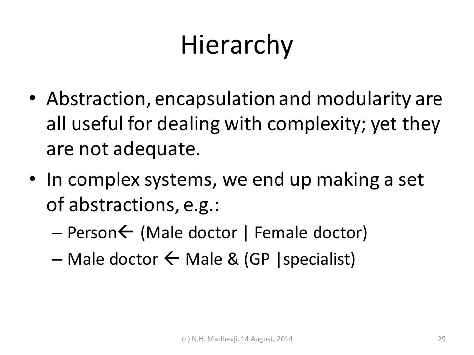 Hierarchy Abstraction, encapsulation and modularity are all useful for dealing with complexity; yet they are not adequate. In complex systems, we end