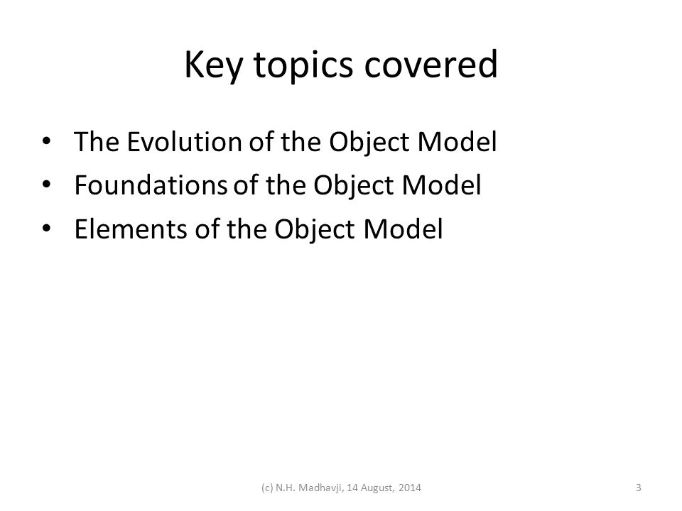 Key topics covered The Evolution of the Object Model Foundations of the Object Model Elements of the Object Model (c) N.H. Madhavji, 14 August, 20143
