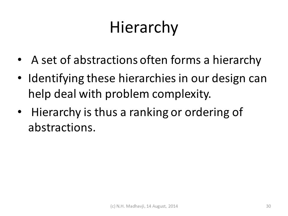 Hierarchy A set of abstractions often forms a hierarchy Identifying these hierarchies in our design can help deal with problem complexity. Hierarchy i