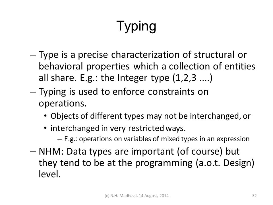 Typing – Type is a precise characterization of structural or behavioral properties which a collection of entities all share. E.g.: the Integer type (1