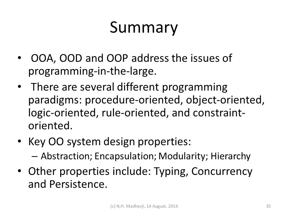 Summary OOA, OOD and OOP address the issues of programming-in-the-large. There are several different programming paradigms: procedure-oriented, object