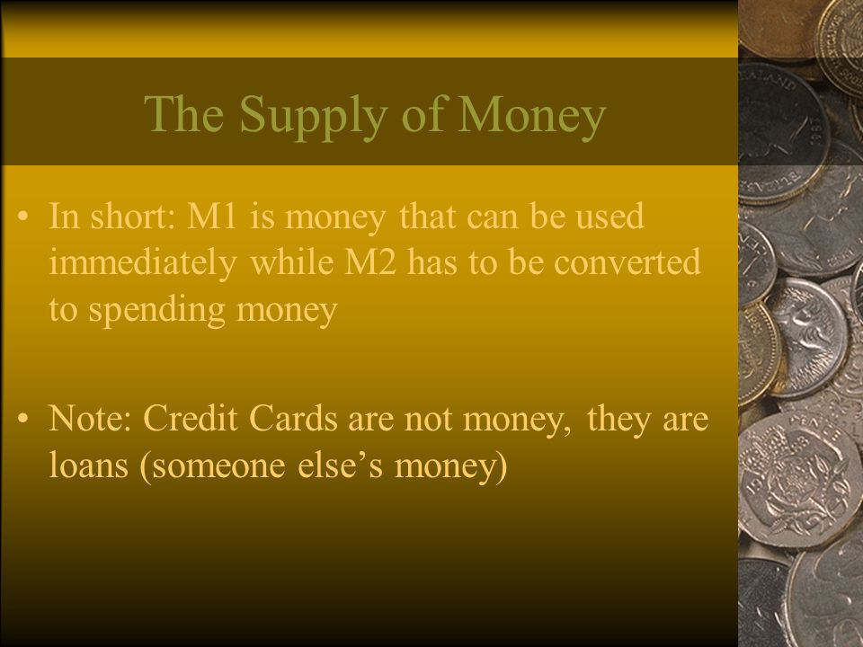 The Supply of Money In short: M1 is money that can be used immediately while M2 has to be converted to spending money Note: Credit Cards are not money, they are loans (someone else's money)