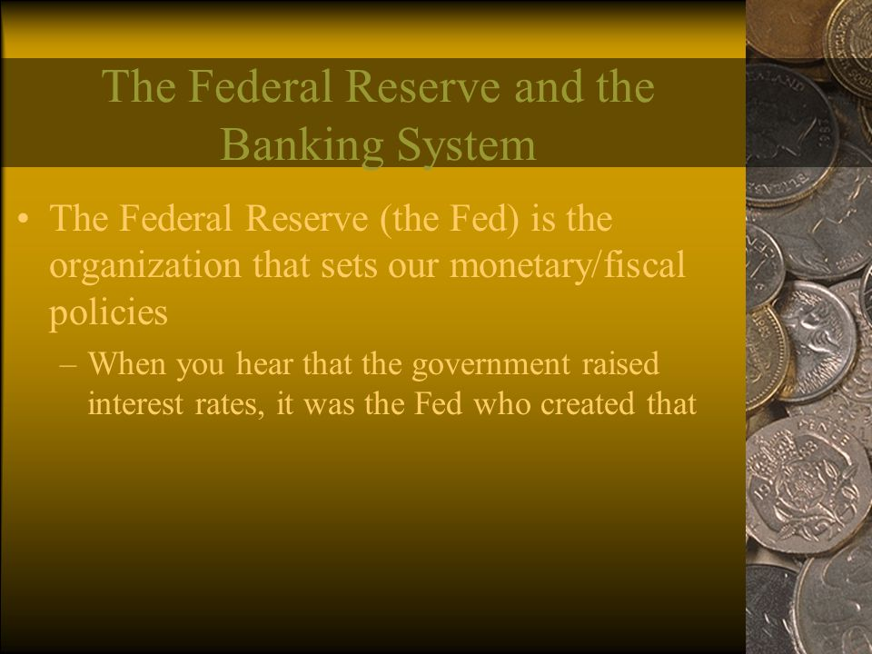 The Federal Reserve and the Banking System The Federal Reserve (the Fed) is the organization that sets our monetary/fiscal policies –When you hear that the government raised interest rates, it was the Fed who created that