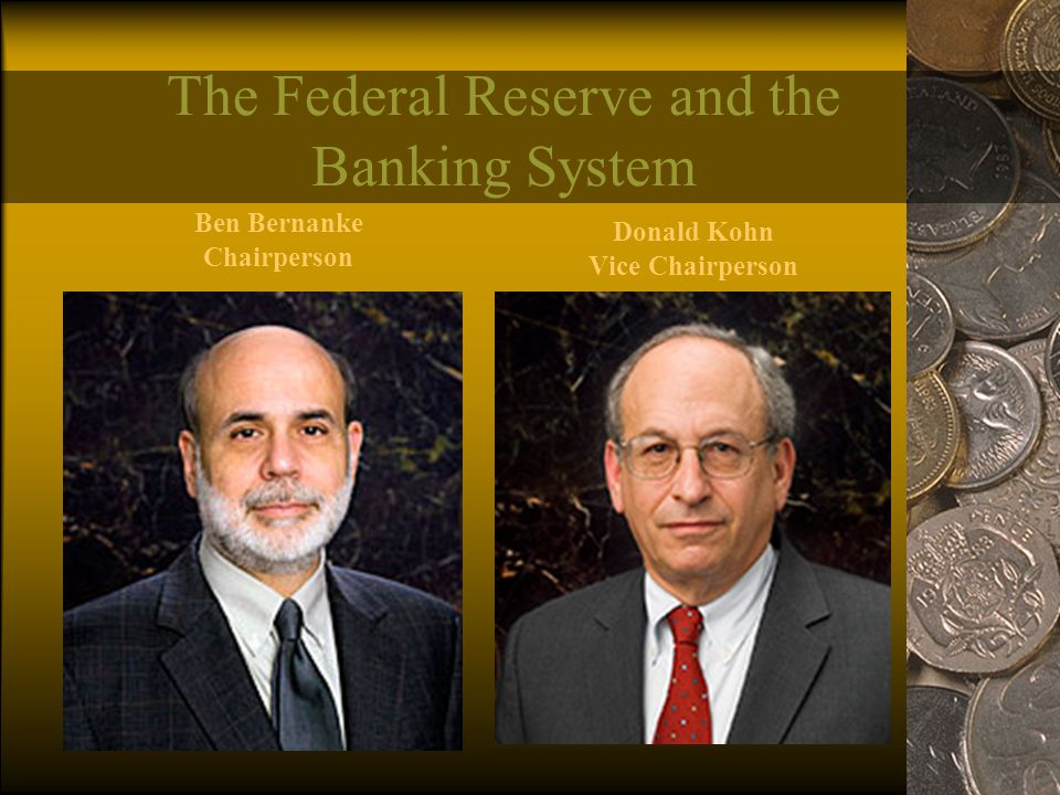 The Federal Reserve and the Banking System Ben Bernanke Chairperson Donald Kohn Vice Chairperson