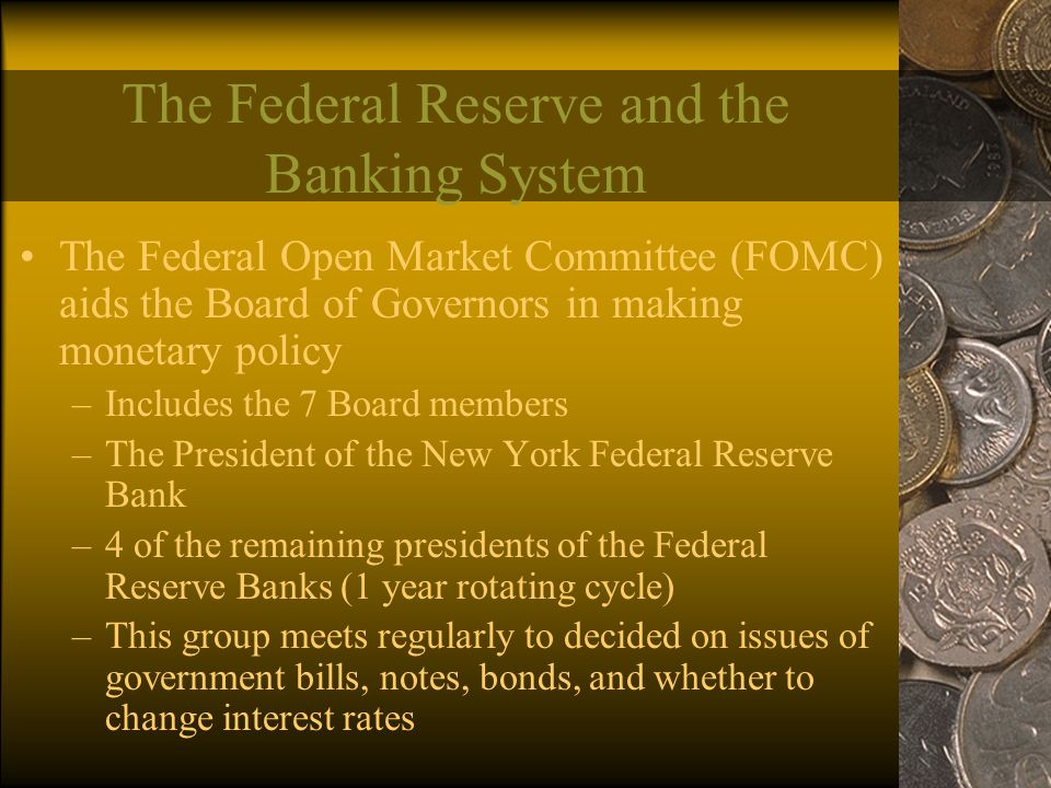 The Federal Reserve and the Banking System The Federal Open Market Committee (FOMC) aids the Board of Governors in making monetary policy –Includes the 7 Board members –The President of the New York Federal Reserve Bank –4 of the remaining presidents of the Federal Reserve Banks (1 year rotating cycle) –This group meets regularly to decided on issues of government bills, notes, bonds, and whether to change interest rates