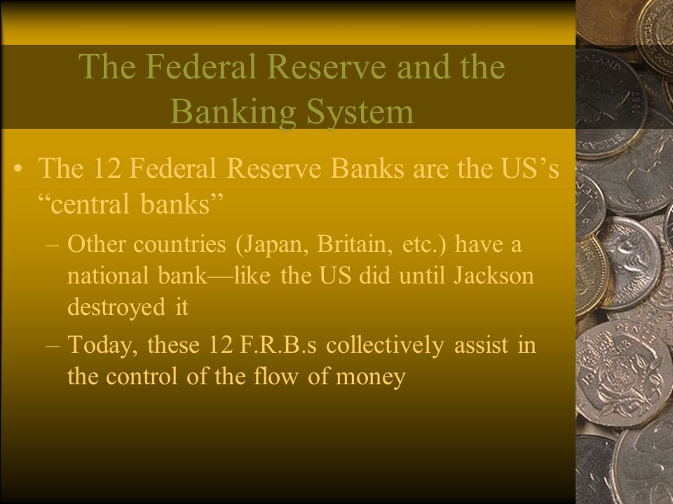 The Federal Reserve and the Banking System The 12 Federal Reserve Banks are the US's central banks –Other countries (Japan, Britain, etc.) have a national bank—like the US did until Jackson destroyed it –Today, these 12 F.R.B.s collectively assist in the control of the flow of money
