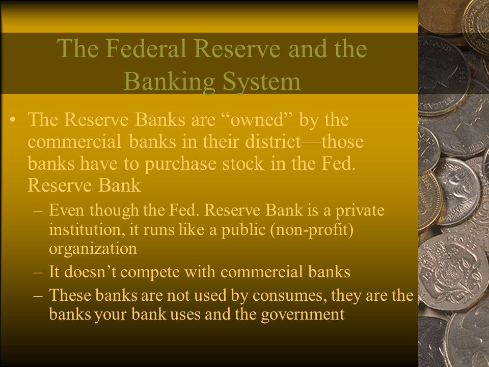The Reserve Banks are owned by the commercial banks in their district—those banks have to purchase stock in the Fed.