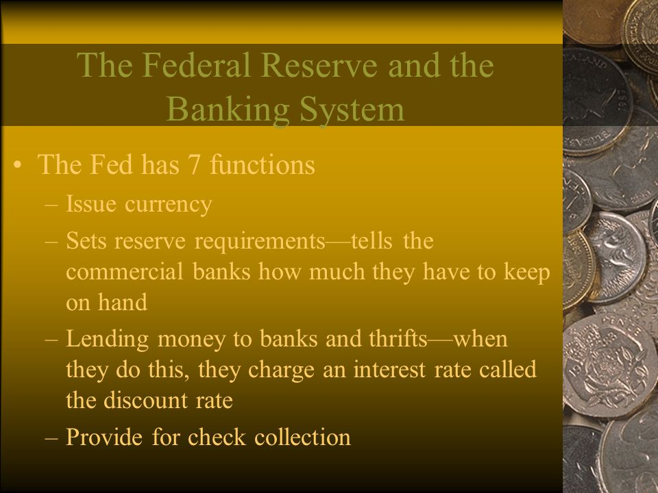 The Federal Reserve and the Banking System The Fed has 7 functions –Issue currency –Sets reserve requirements—tells the commercial banks how much they have to keep on hand –Lending money to banks and thrifts—when they do this, they charge an interest rate called the discount rate –Provide for check collection