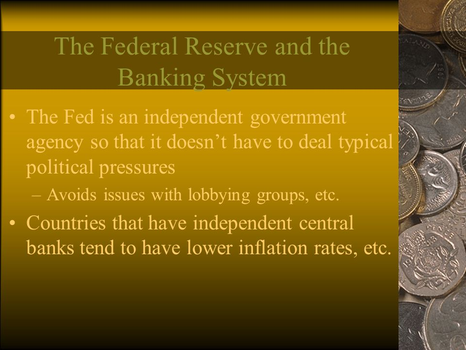 The Federal Reserve and the Banking System The Fed is an independent government agency so that it doesn't have to deal typical political pressures –Avoids issues with lobbying groups, etc.