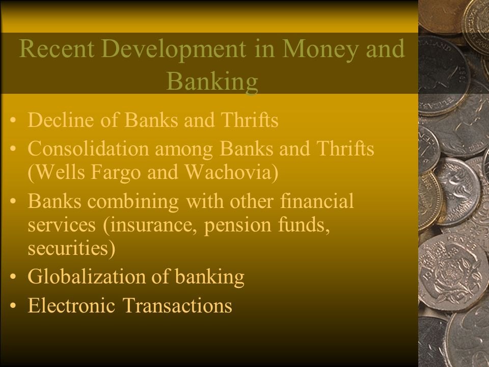Recent Development in Money and Banking Decline of Banks and Thrifts Consolidation among Banks and Thrifts (Wells Fargo and Wachovia) Banks combining with other financial services (insurance, pension funds, securities) Globalization of banking Electronic Transactions