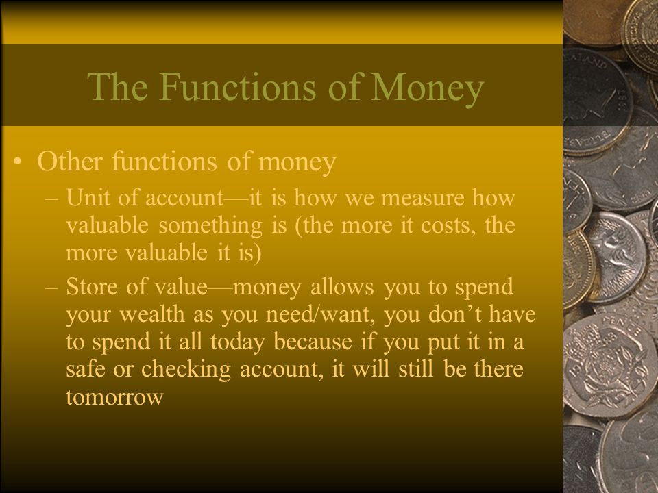 The Functions of Money Other functions of money –Unit of account—it is how we measure how valuable something is (the more it costs, the more valuable it is) –Store of value—money allows you to spend your wealth as you need/want, you don't have to spend it all today because if you put it in a safe or checking account, it will still be there tomorrow