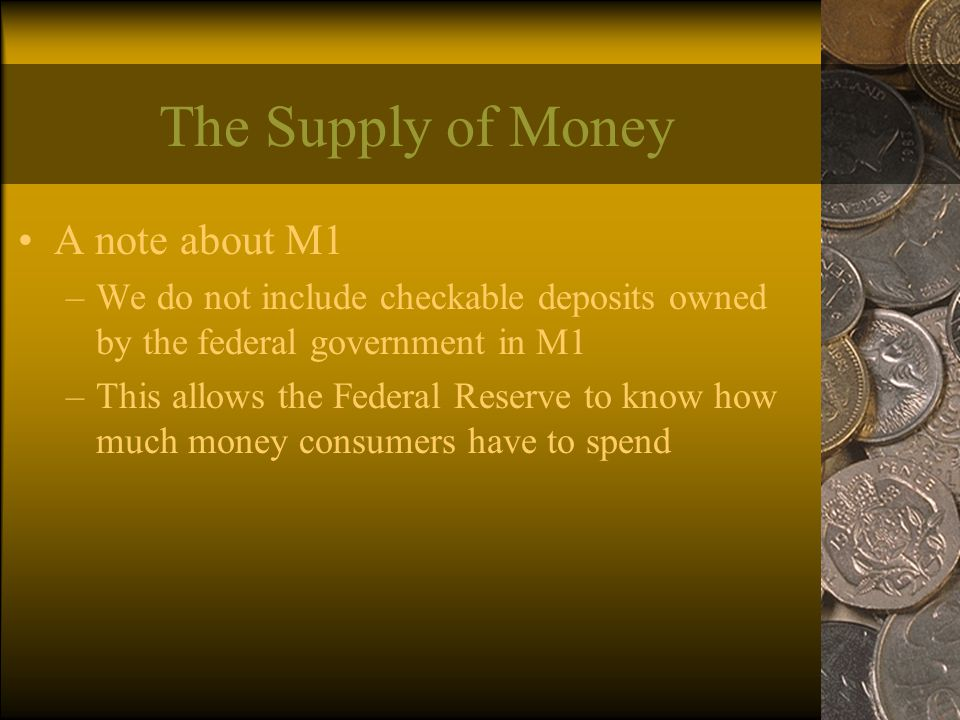 The Supply of Money A note about M1 –We do not include checkable deposits owned by the federal government in M1 –This allows the Federal Reserve to know how much money consumers have to spend