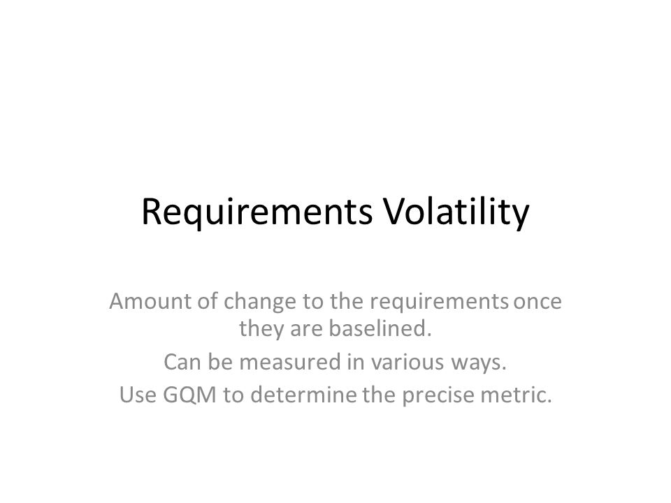 Requirements Volatility Amount of change to the requirements once they are baselined.