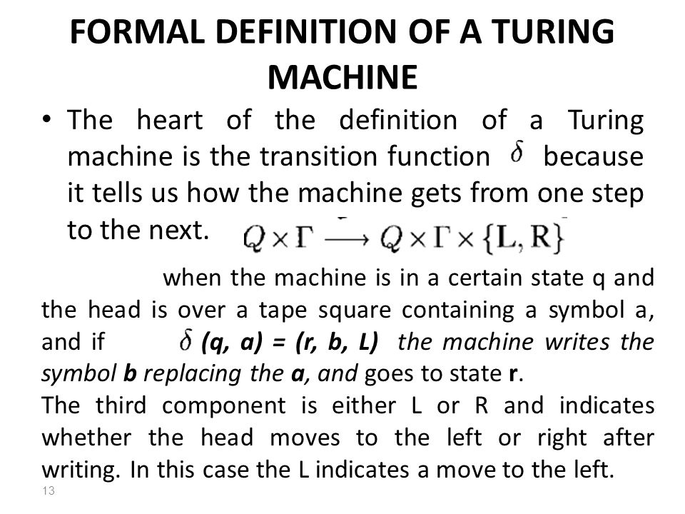 FORMAL DEFINITION OF A TURING MACHINE The heart of the definition of a Turing machine is the transition function because it tells us how the machine gets from one step to the next.