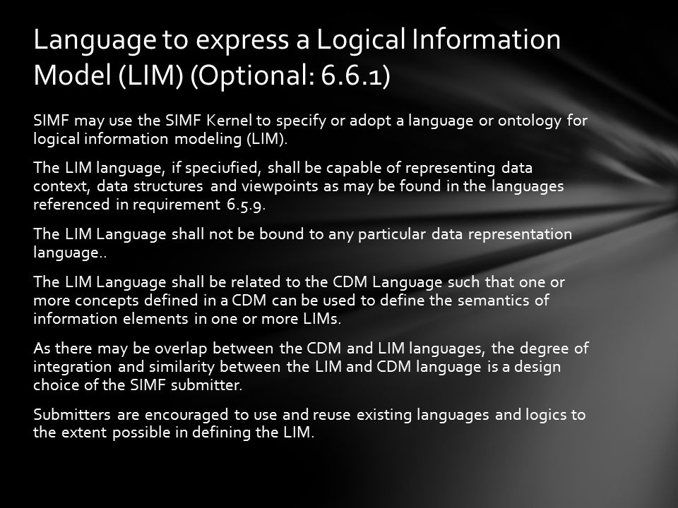 SIMF may use the SIMF Kernel to specify or adopt a language or ontology for logical information modeling (LIM). The LIM language, if speciufied, shall