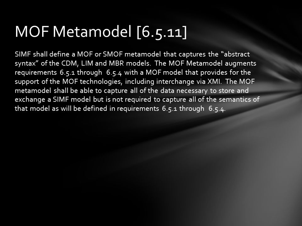 "SIMF shall define a MOF or SMOF metamodel that captures the ""abstract syntax"" of the CDM, LIM and MBR models. The MOF Metamodel augments requirements"