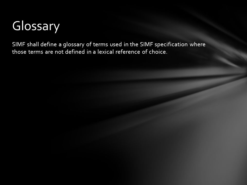 SIMF shall define a glossary of terms used in the SIMF specification where those terms are not defined in a lexical reference of choice. Glossary
