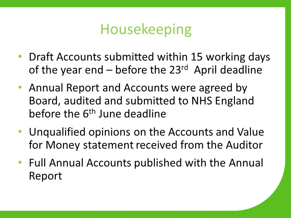 Housekeeping Draft Accounts submitted within 15 working days of the year end – before the 23 rd April deadline Annual Report and Accounts were agreed by Board, audited and submitted to NHS England before the 6 th June deadline Unqualified opinions on the Accounts and Value for Money statement received from the Auditor Full Annual Accounts published with the Annual Report