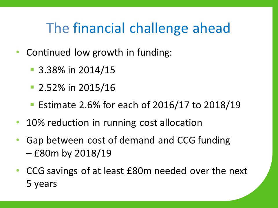 The financial challenge ahead Continued low growth in funding:  3.38% in 2014/15  2.52% in 2015/16  Estimate 2.6% for each of 2016/17 to 2018/19 10% reduction in running cost allocation Gap between cost of demand and CCG funding – £80m by 2018/19 CCG savings of at least £80m needed over the next 5 years