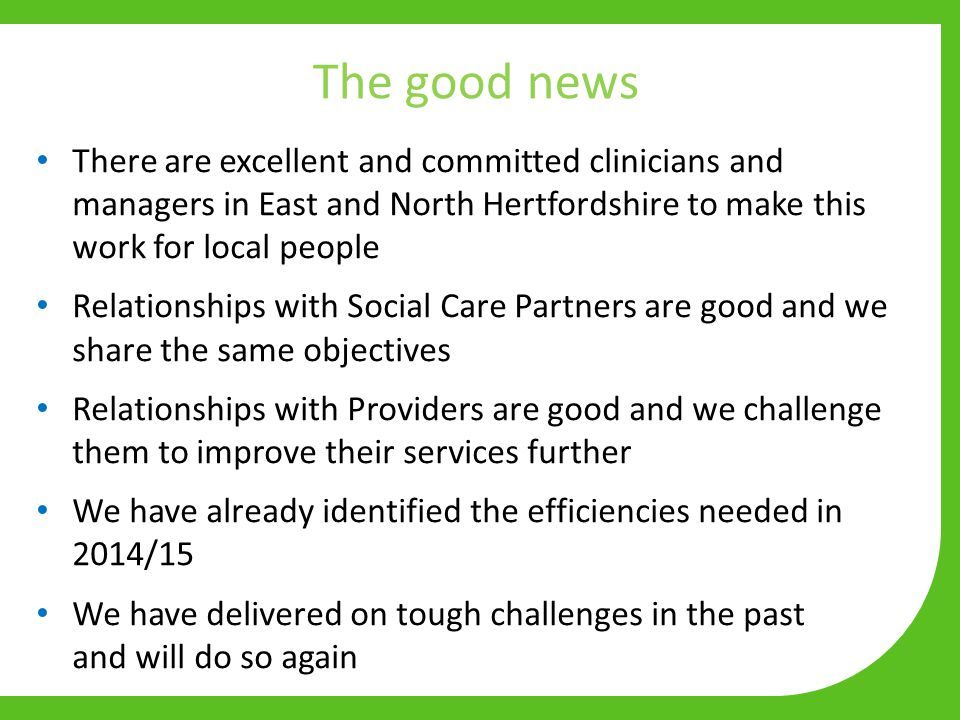 The good news There are excellent and committed clinicians and managers in East and North Hertfordshire to make this work for local people Relationshi