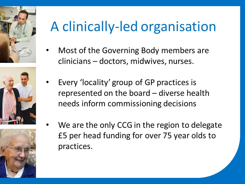 A clinically-led organisation Most of the Governing Body members are clinicians – doctors, midwives, nurses. Every 'locality' group of GP practices is